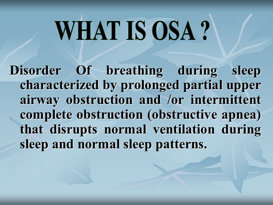 Disorder Of breathing during sleep characterized by prolonged partial upper airway obstruction and /or intermittent complete obstruction (obstructive