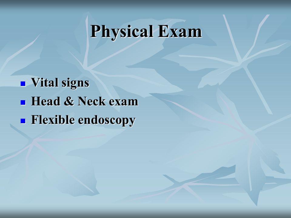 Physical Exam Vital signs Vital signs Head & Neck exam Head & Neck exam Flexible endoscopy Flexible endoscopy