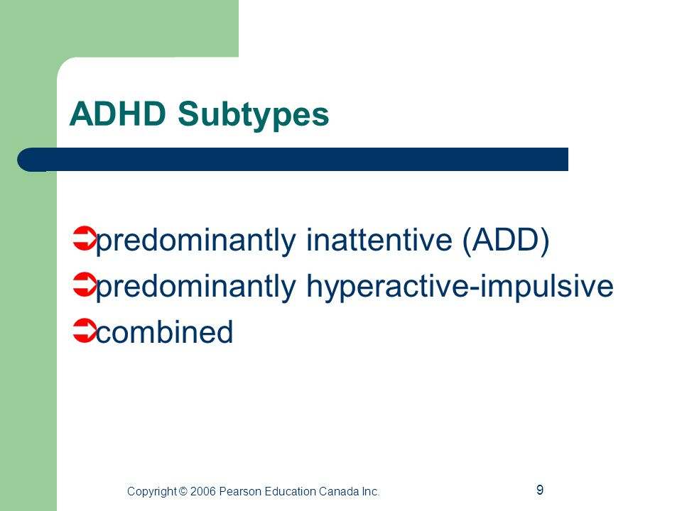 9 ADHD Subtypes  predominantly inattentive (ADD)  predominantly hyperactive-impulsive  combined