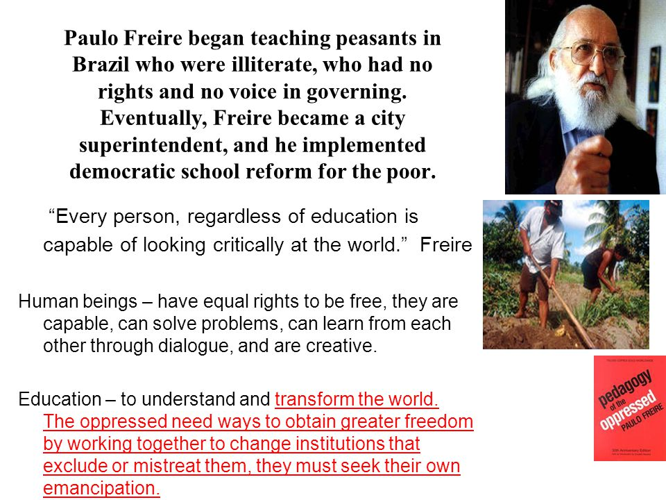 Paulo Freire began teaching peasants in Brazil who were illiterate, who had no rights and no voice in governing.