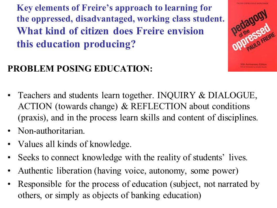 Key elements of Freire's approach to learning for the oppressed, disadvantaged, working class student.