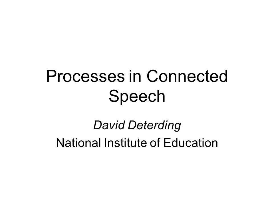 Processes in Connected Speech David Deterding National Institute of Education