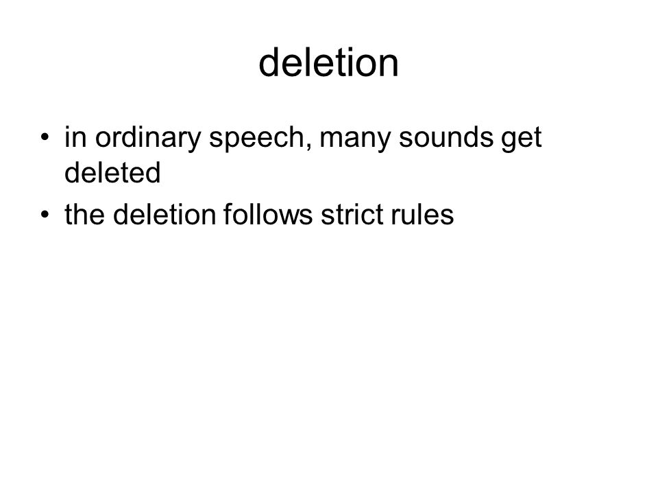 deletion in ordinary speech, many sounds get deleted the deletion follows strict rules