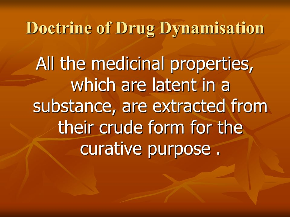 Doctrine of Drug Dynamisation All the medicinal properties, which are latent in a substance, are extracted from their crude form for the curative purpose.