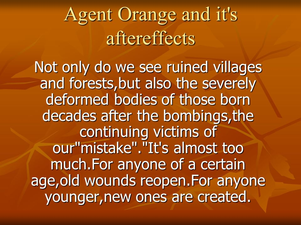 Agent Orange and it s aftereffects Not only do we see ruined villages and forests,but also the severely deformed bodies of those born decades after the bombings,the continuing victims of our mistake . It s almost too much.For anyone of a certain age,old wounds reopen.For anyone younger,new ones are created.