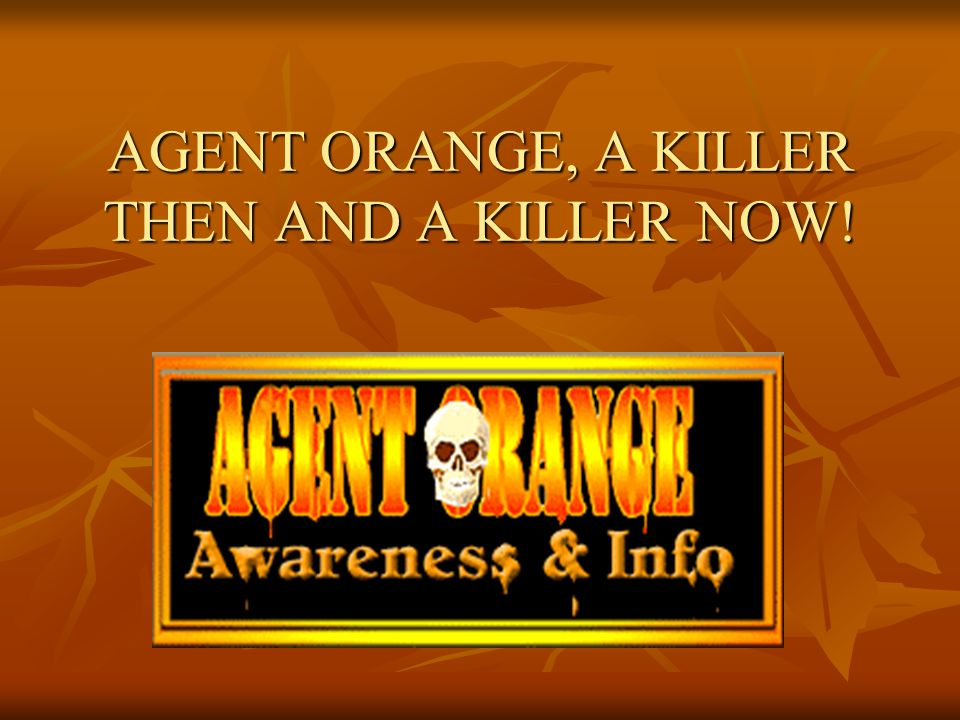 AGENT ORANGE, A KILLER THEN AND A KILLER NOW!