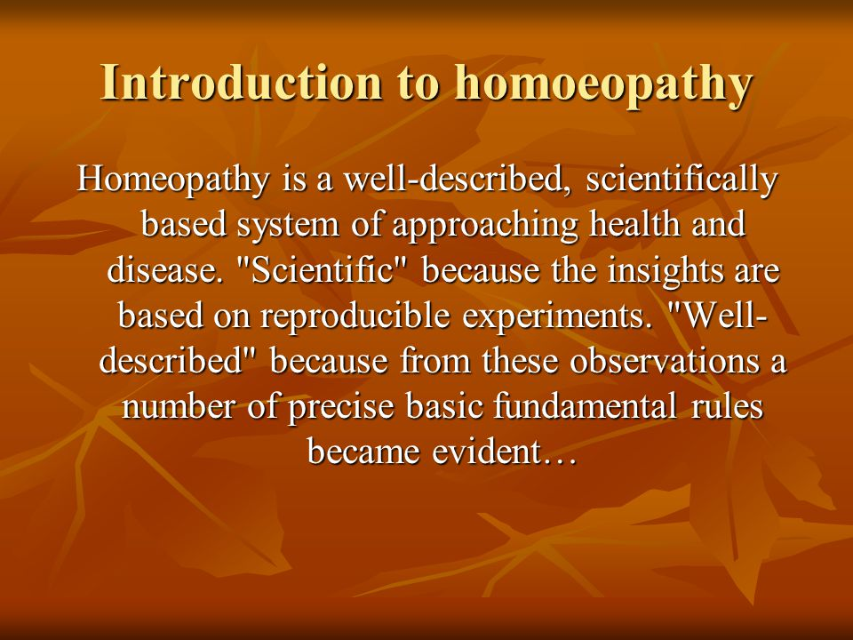Introduction to homoeopathy Homeopathy is a well-described, scientifically based system of approaching health and disease.