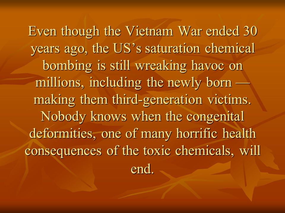 Even though the Vietnam War ended 30 years ago, the US's saturation chemical bombing is still wreaking havoc on millions, including the newly born — making them third-generation victims.