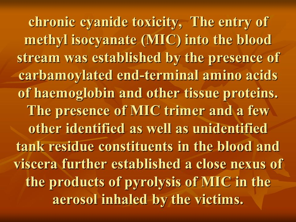 chronic cyanide toxicity, The entry of methyl isocyanate (MIC) into the blood stream was established by the presence of carbamoylated end-terminal amino acids of haemoglobin and other tissue proteins.