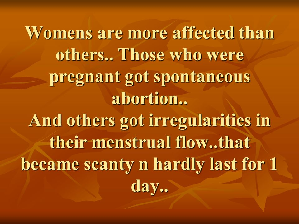 Womens are more affected than others.. Those who were pregnant got spontaneous abortion.. And others got irregularities in their menstrual flow..that
