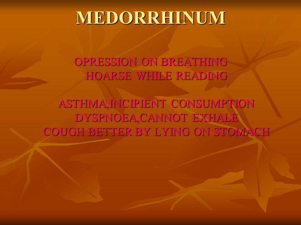 MEDORRHINUM OPRESSION ON BREATHING HOARSE WHILE READING ASTHMA,INCIPIENT CONSUMPTION DYSPNOEA,CANNOT EXHALE COUGH BETTER BY LYING ON STOMACH