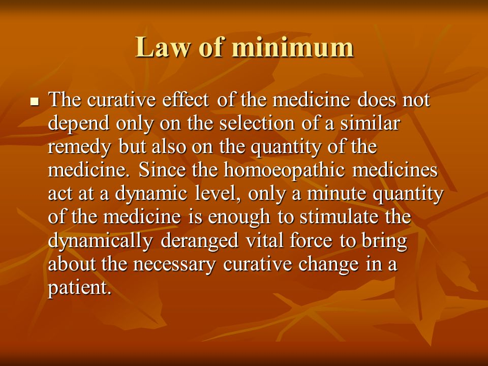 Law of minimum The curative effect of the medicine does not depend only on the selection of a similar remedy but also on the quantity of the medicine.