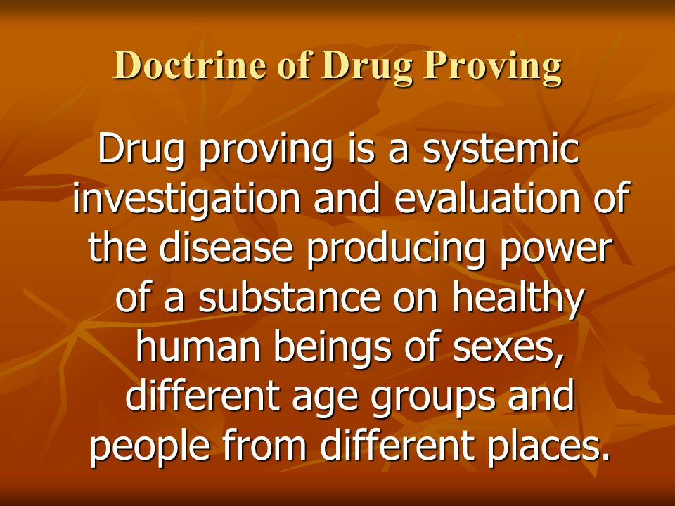 Doctrine of Drug Proving Drug proving is a systemic investigation and evaluation of the disease producing power of a substance on healthy human beings of sexes, different age groups and people from different places.