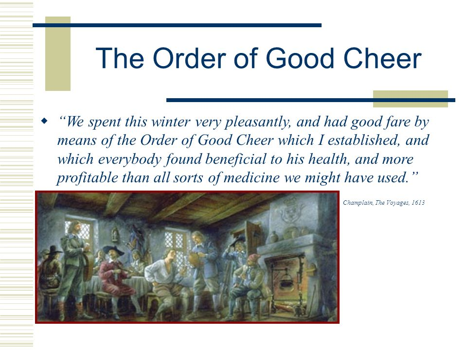 The Order of Good Cheer  We spent this winter very pleasantly, and had good fare by means of the Order of Good Cheer which I established, and which everybody found beneficial to his health, and more profitable than all sorts of medicine we might have used. Champlain, The Voyages, 1613