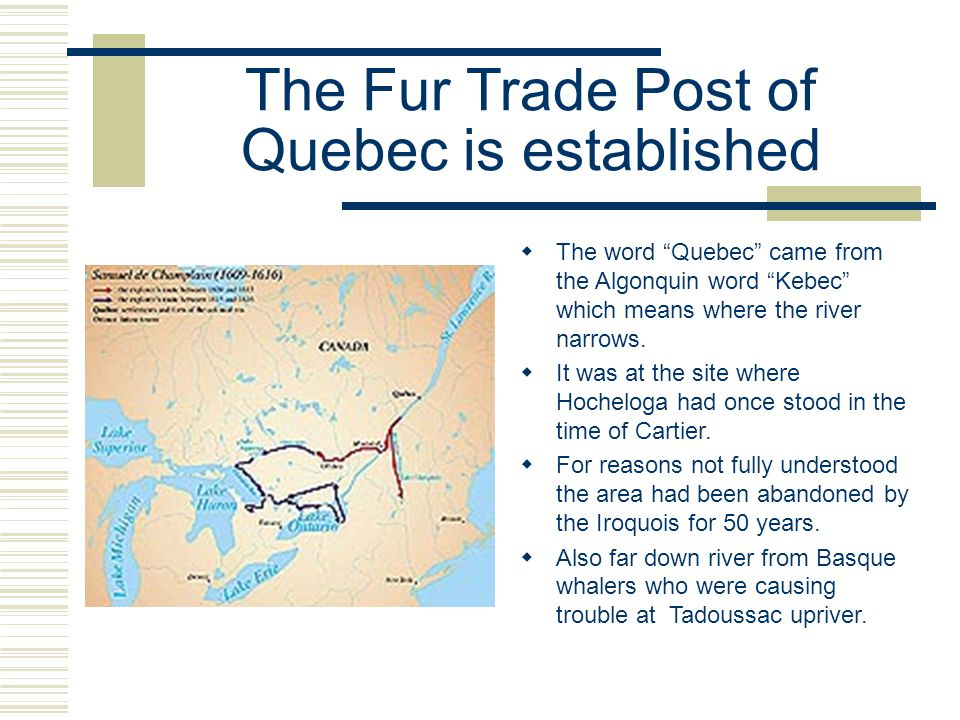 The Fur Trade Post of Quebec is established  The word Quebec came from the Algonquin word Kebec which means where the river narrows.
