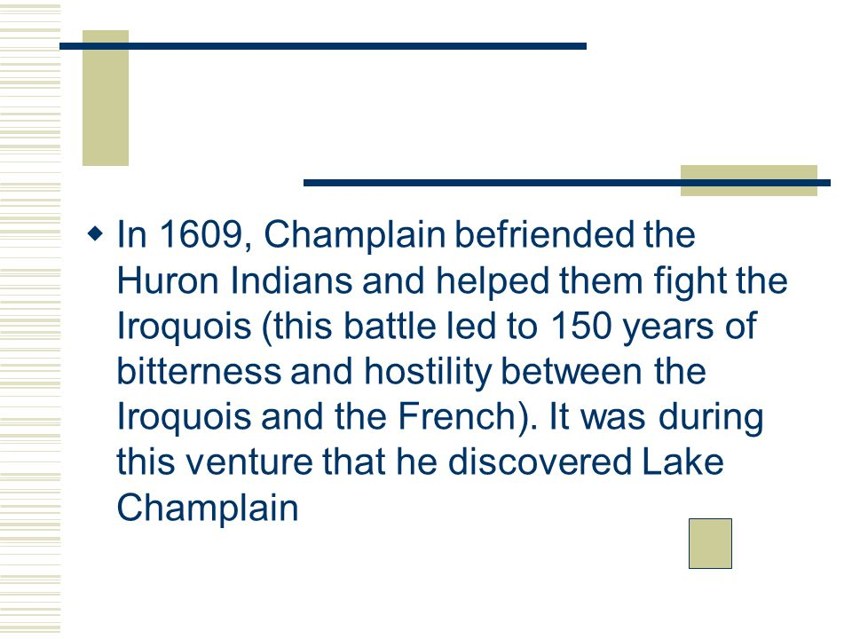  In 1609, Champlain befriended the Huron Indians and helped them fight the Iroquois (this battle led to 150 years of bitterness and hostility between the Iroquois and the French).