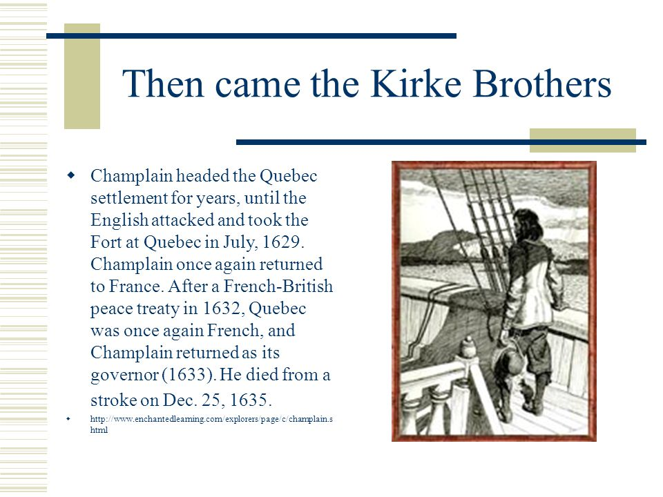Then came the Kirke Brothers  Champlain headed the Quebec settlement for years, until the English attacked and took the Fort at Quebec in July, 1629.