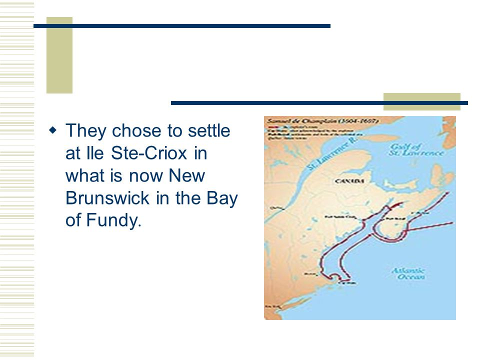  They chose to settle at Ile Ste-Criox in what is now New Brunswick in the Bay of Fundy.