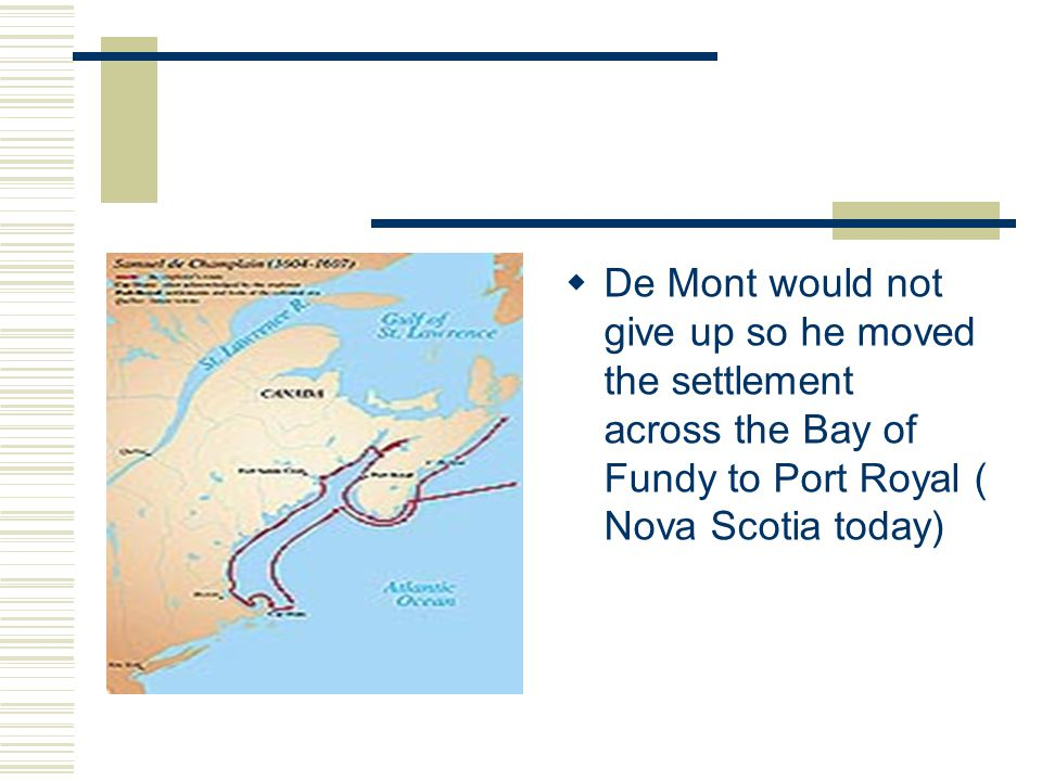  De Mont would not give up so he moved the settlement across the Bay of Fundy to Port Royal ( Nova Scotia today)