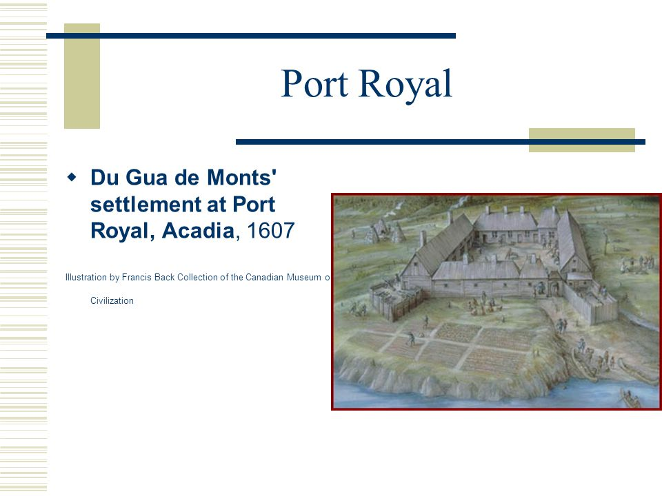 Port Royal  Du Gua de Monts settlement at Port Royal, Acadia, 1607 Illustration by Francis Back Collection of the Canadian Museum of Civilization