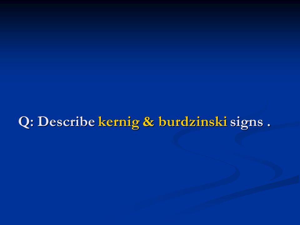 Q: Describe kernig & burdzinski signs.