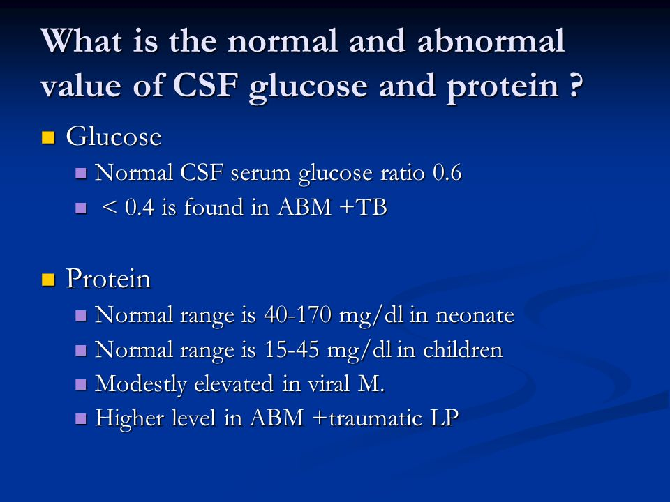 What is the normal and abnormal value of CSF glucose and protein .