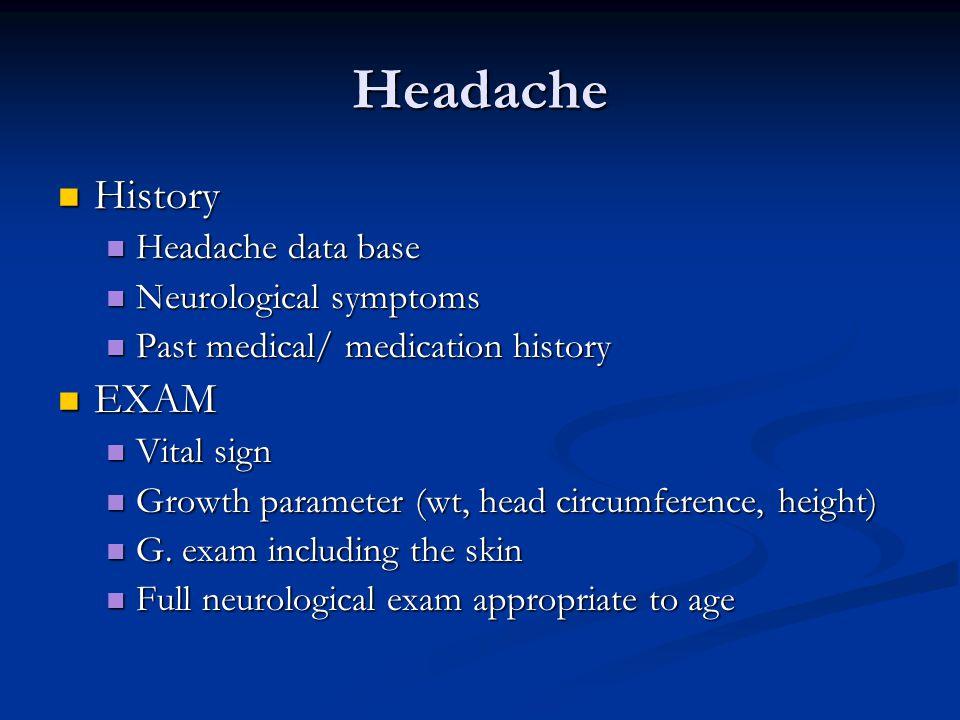 Headache History History Headache data base Headache data base Neurological symptoms Neurological symptoms Past medical/ medication history Past medical/ medication history EXAM EXAM Vital sign Vital sign Growth parameter (wt, head circumference, height) Growth parameter (wt, head circumference, height) G.