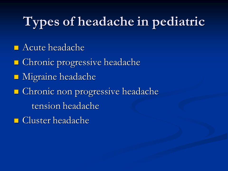 Types of headache in pediatric Acute headache Acute headache Chronic progressive headache Chronic progressive headache Migraine headache Migraine headache Chronic non progressive headache Chronic non progressive headache tension headache tension headache Cluster headache Cluster headache