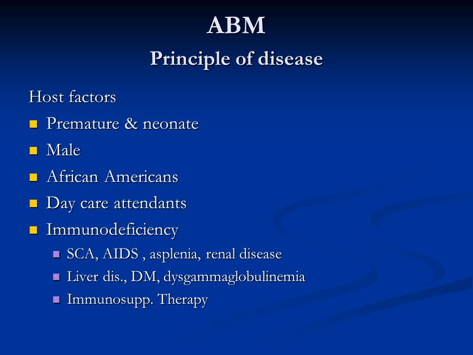 ABM Principle of disease Host factors Premature & neonate Premature & neonate Male Male African Americans African Americans Day care attendants Day care attendants Immunodeficiency Immunodeficiency SCA, AIDS, asplenia, renal disease SCA, AIDS, asplenia, renal disease Liver dis., DM, dysgammaglobulinemia Liver dis., DM, dysgammaglobulinemia Immunosupp.