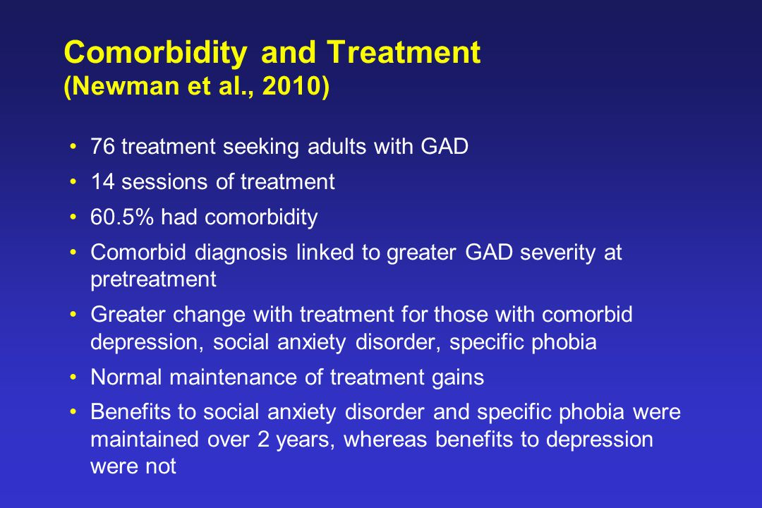 Comorbidity and Treatment (Newman et al., 2010) 76 treatment seeking adults with GAD 14 sessions of treatment 60.5% had comorbidity Comorbid diagnosis linked to greater GAD severity at pretreatment Greater change with treatment for those with comorbid depression, social anxiety disorder, specific phobia Normal maintenance of treatment gains Benefits to social anxiety disorder and specific phobia were maintained over 2 years, whereas benefits to depression were not