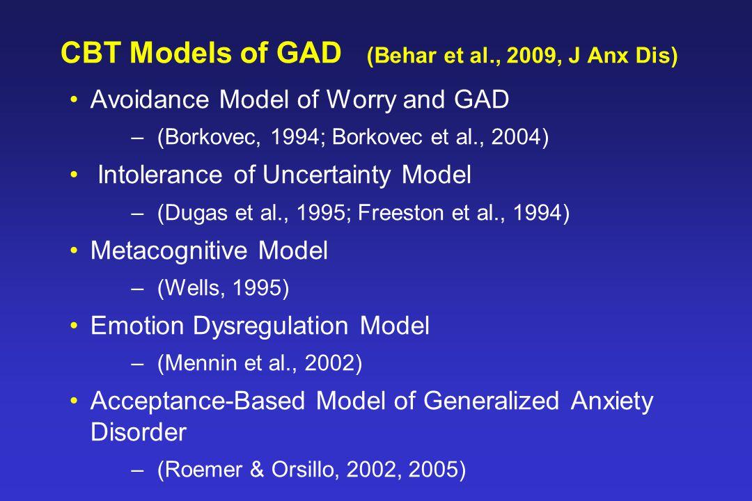 CBT Models of GAD (Behar et al., 2009, J Anx Dis) Avoidance Model of Worry and GAD –(Borkovec, 1994; Borkovec et al., 2004) Intolerance of Uncertainty Model –(Dugas et al., 1995; Freeston et al., 1994) Metacognitive Model –(Wells, 1995) Emotion Dysregulation Model –(Mennin et al., 2002) Acceptance-Based Model of Generalized Anxiety Disorder –(Roemer & Orsillo, 2002, 2005)