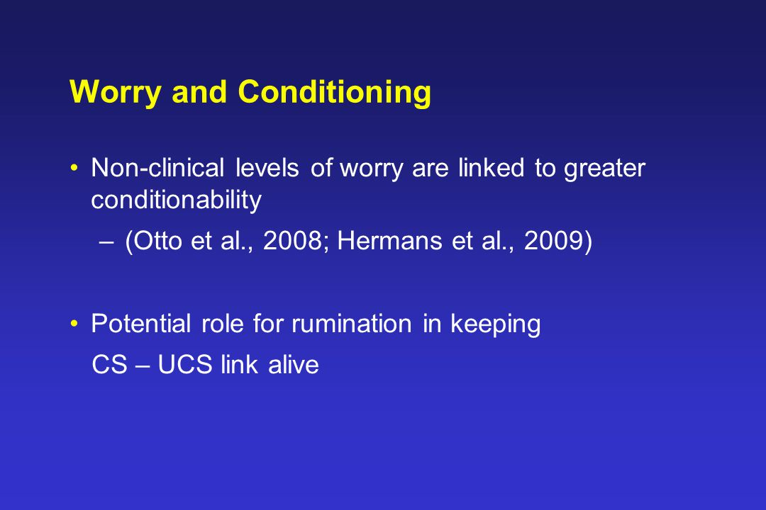Worry and Conditioning Non-clinical levels of worry are linked to greater conditionability –(Otto et al., 2008; Hermans et al., 2009) Potential role for rumination in keeping CS – UCS link alive