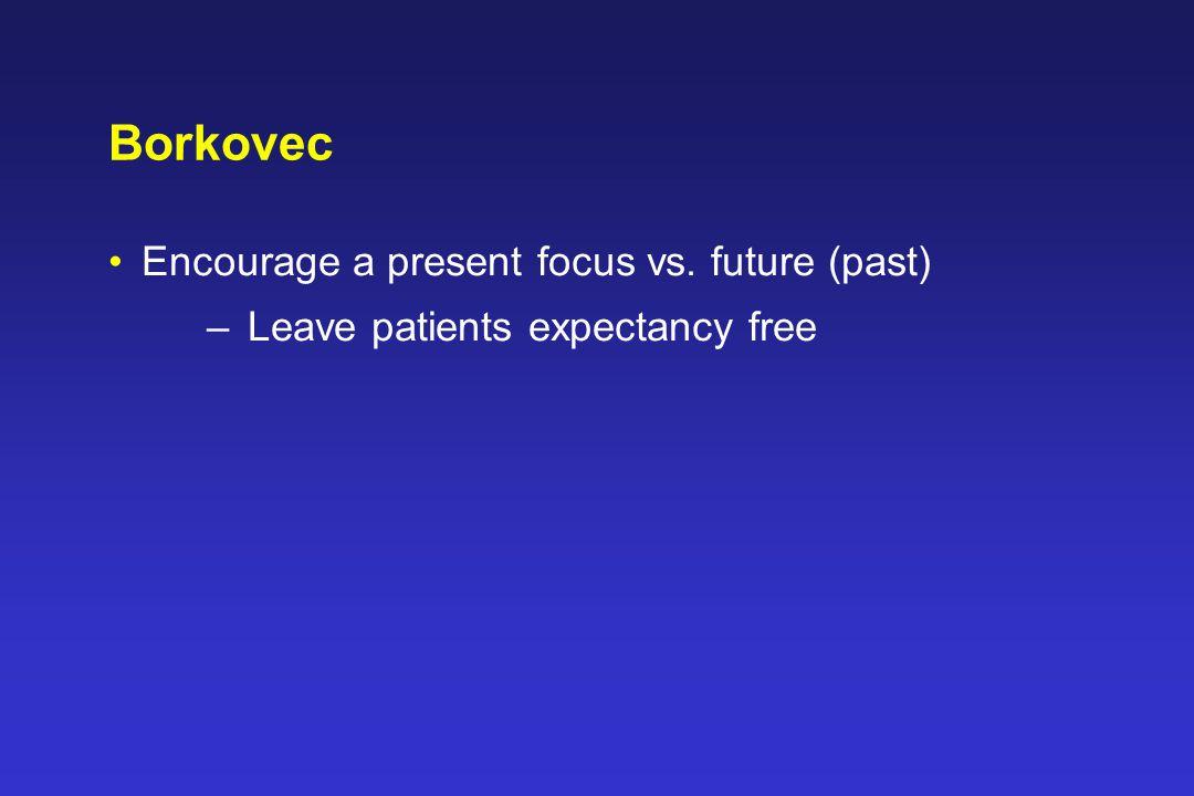 Borkovec Encourage a present focus vs. future (past) –Leave patients expectancy free