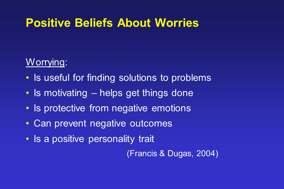 Positive Beliefs About Worries Worrying: Is useful for finding solutions to problems Is motivating – helps get things done Is protective from negative emotions Can prevent negative outcomes Is a positive personality trait (Francis & Dugas, 2004)
