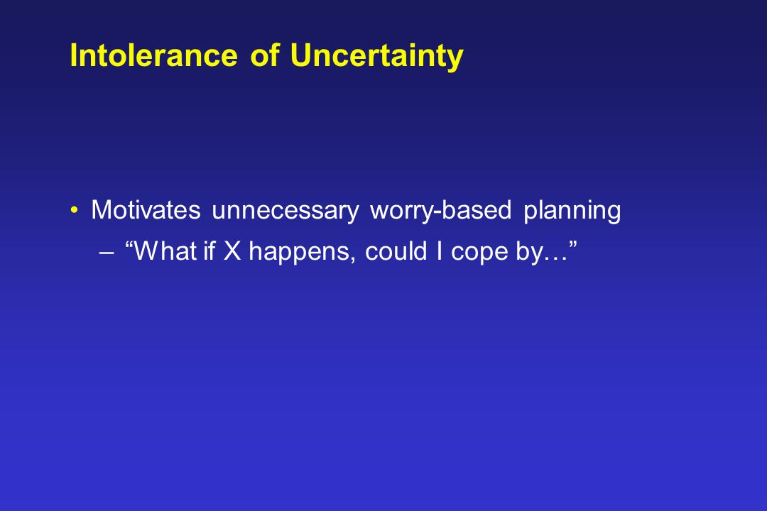 Intolerance of Uncertainty Motivates unnecessary worry-based planning – What if X happens, could I cope by…