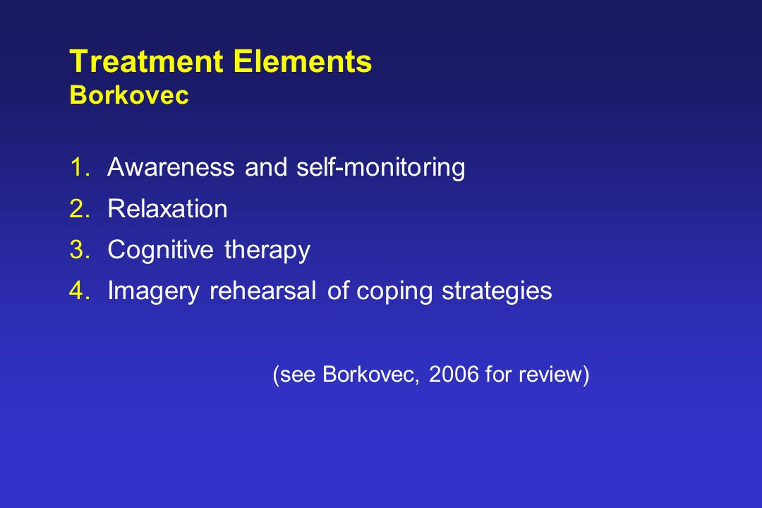 Treatment Elements Borkovec 1.Awareness and self-monitoring 2.Relaxation 3.Cognitive therapy 4.Imagery rehearsal of coping strategies (see Borkovec, 2006 for review)
