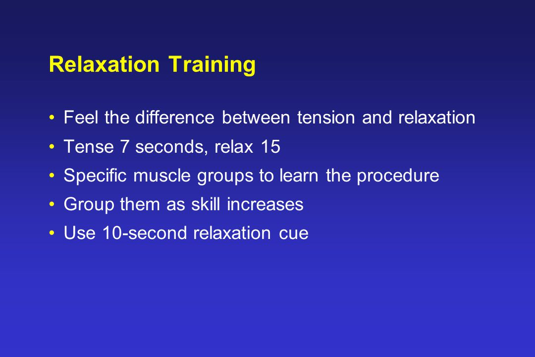 Relaxation Training Feel the difference between tension and relaxation Tense 7 seconds, relax 15 Specific muscle groups to learn the procedure Group them as skill increases Use 10-second relaxation cue