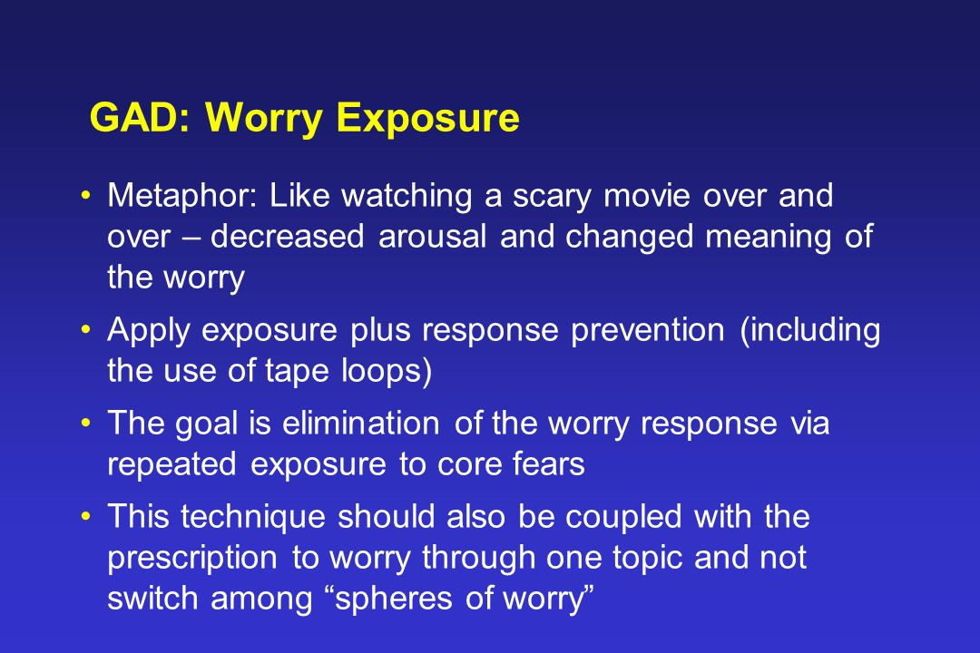 GAD: Worry Exposure Metaphor: Like watching a scary movie over and over – decreased arousal and changed meaning of the worry Apply exposure plus response prevention (including the use of tape loops) The goal is elimination of the worry response via repeated exposure to core fears This technique should also be coupled with the prescription to worry through one topic and not switch among spheres of worry
