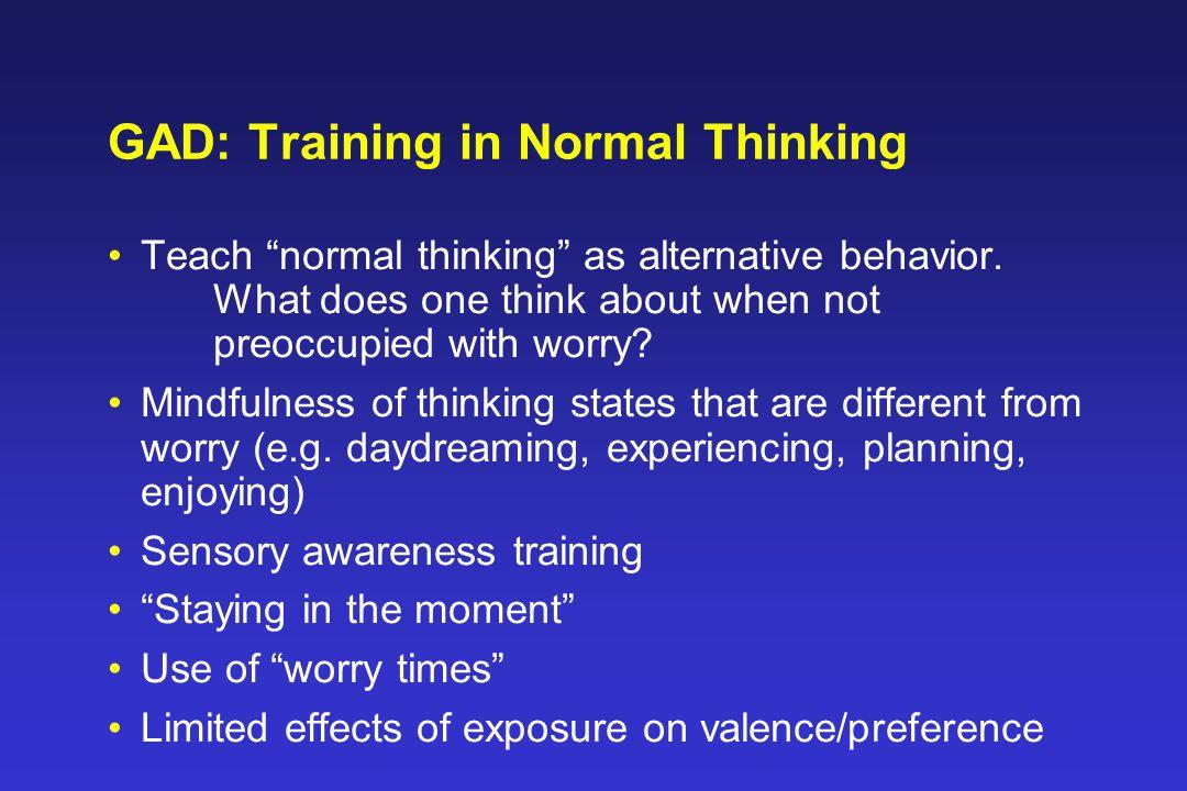 GAD: Training in Normal Thinking Teach normal thinking as alternative behavior.