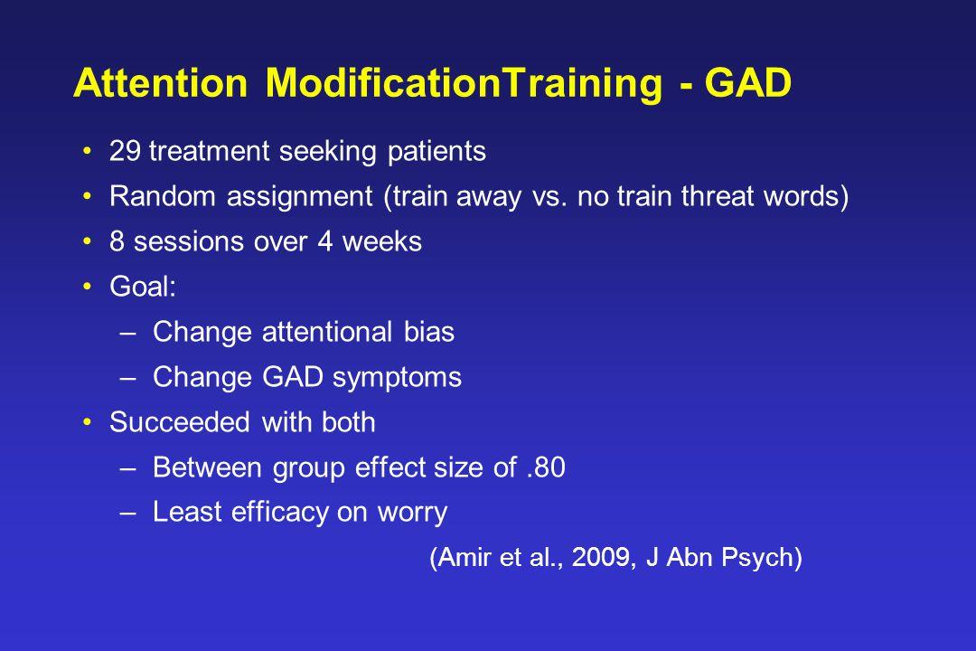 Attention ModificationTraining - GAD 29 treatment seeking patients Random assignment (train away vs.