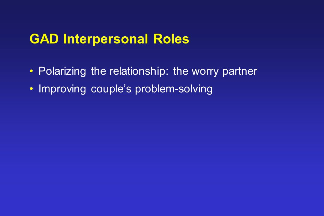 GAD Interpersonal Roles Polarizing the relationship: the worry partner Improving couple's problem-solving