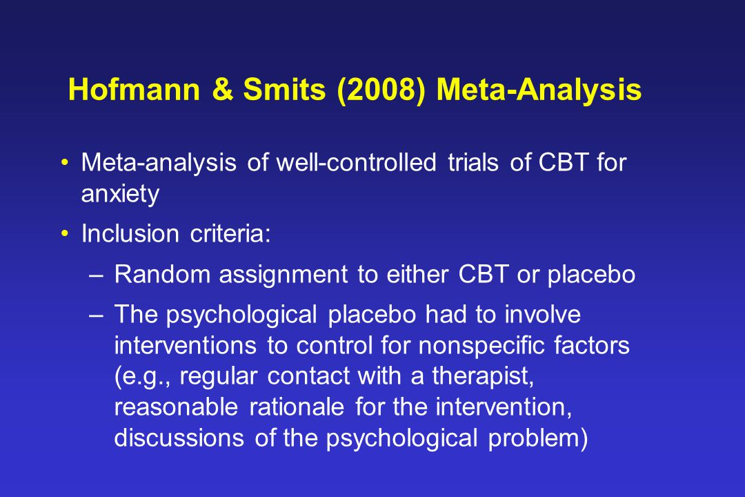 Hofmann & Smits (2008) Meta-Analysis Meta-analysis of well-controlled trials of CBT for anxiety Inclusion criteria: –Random assignment to either CBT or placebo –The psychological placebo had to involve interventions to control for nonspecific factors (e.g., regular contact with a therapist, reasonable rationale for the intervention, discussions of the psychological problem)
