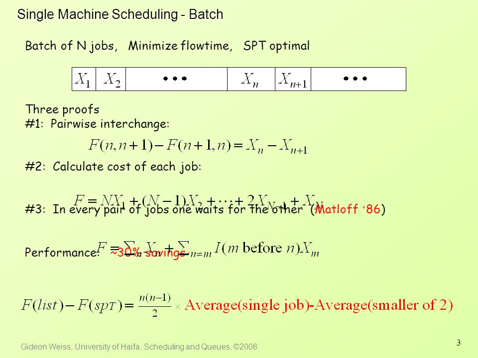 Gideon Weiss, University of Haifa, Scheduling and Queues, ©2008 3 Single Machine Scheduling - Batch Batch of N jobs, Minimize flowtime, SPT optimal Three proofs #1: Pairwise interchange: #2: Calculate cost of each job: #3: In every pair of jobs one waits for the other (Matloff ' 86) Performance: ~30% savings