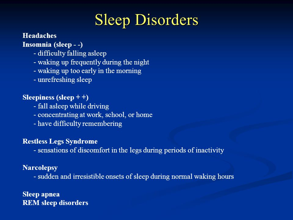 Sleep Disorders Headaches Insomnia (sleep - -) - difficulty falling asleep - waking up frequently during the night - waking up too early in the mornin
