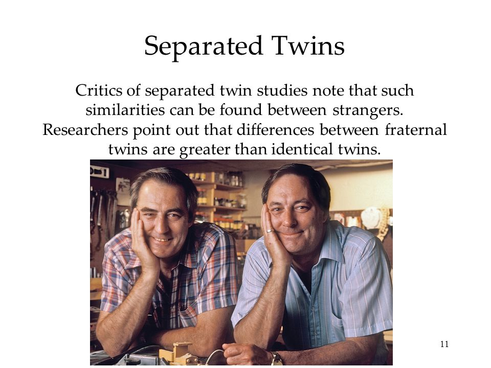 11 Separated Twins Critics of separated twin studies note that such similarities can be found between strangers.