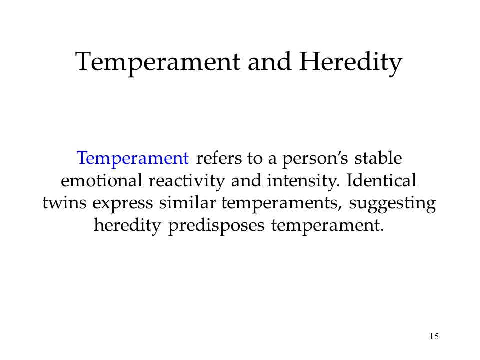 15 Temperament and Heredity Temperament refers to a person's stable emotional reactivity and intensity.