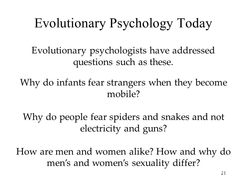 21 Evolutionary Psychology Today Evolutionary psychologists have addressed questions such as these.