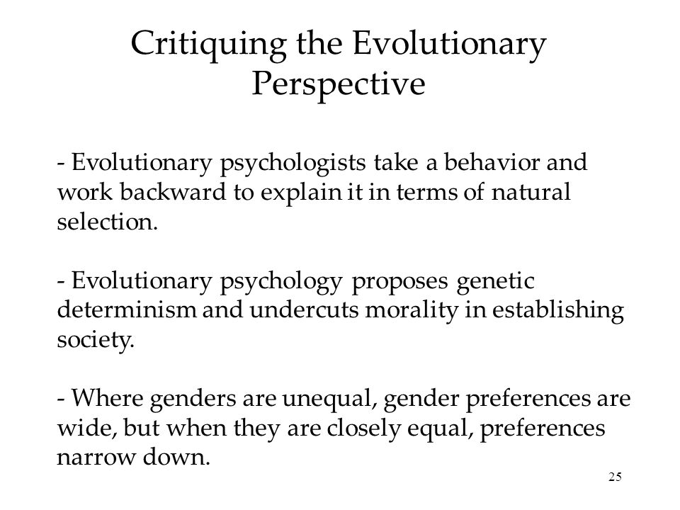 25 Critiquing the Evolutionary Perspective - Evolutionary psychologists take a behavior and work backward to explain it in terms of natural selection.