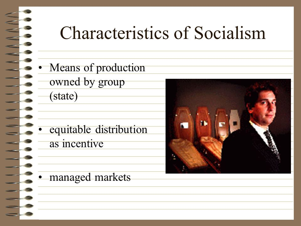 Socialism is an economic system in which productive tools (land, labor, and capital) are owned and managed by the workers and used for the collective good (Brinkerhoff, p.