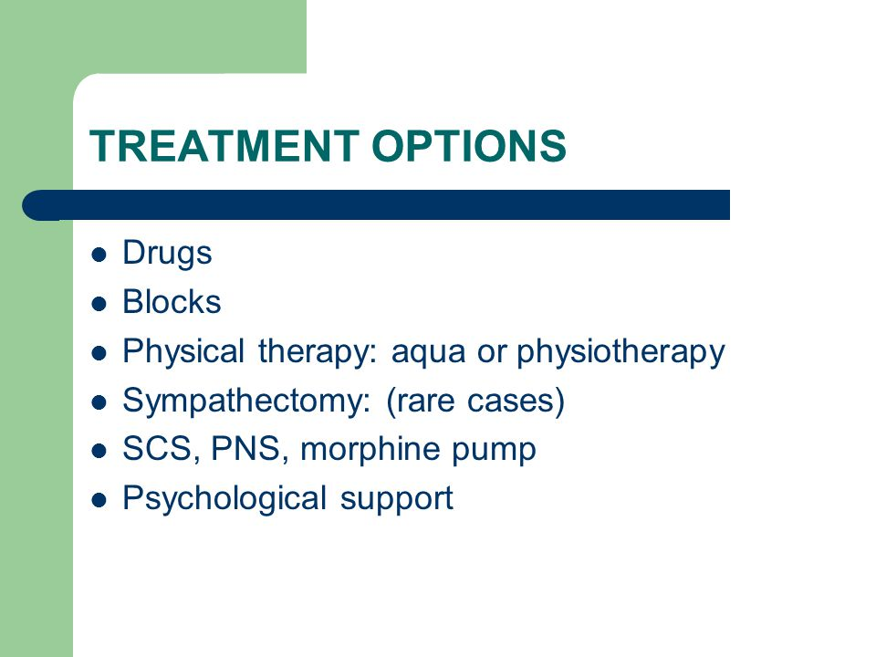 TREATMENT OPTIONS Drugs Blocks Physical therapy: aqua or physiotherapy Sympathectomy: (rare cases) SCS, PNS, morphine pump Psychological support